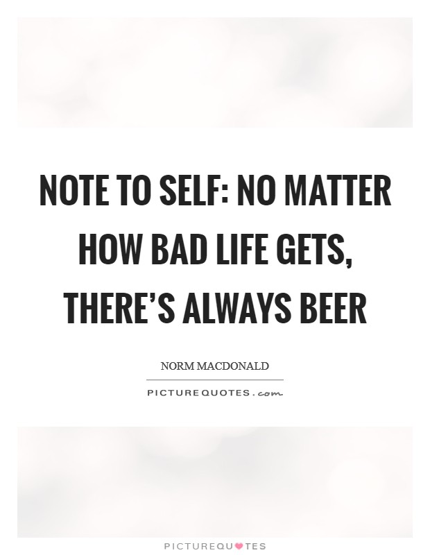 Note to self: no matter how bad life gets, there's always beer Picture Quote #1