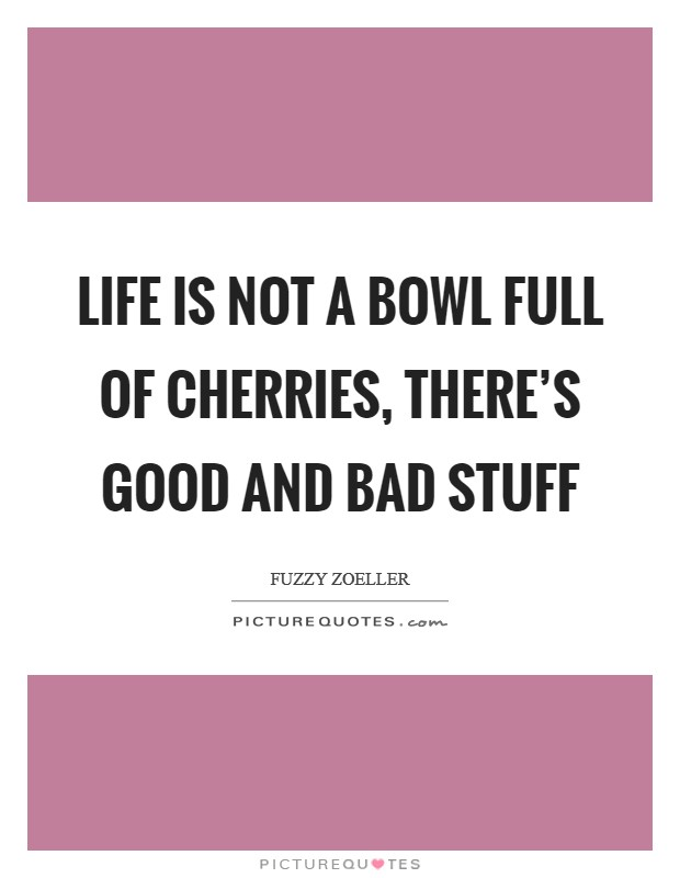 Life is not a bowl full of cherries, there's good and bad stuff Picture Quote #1
