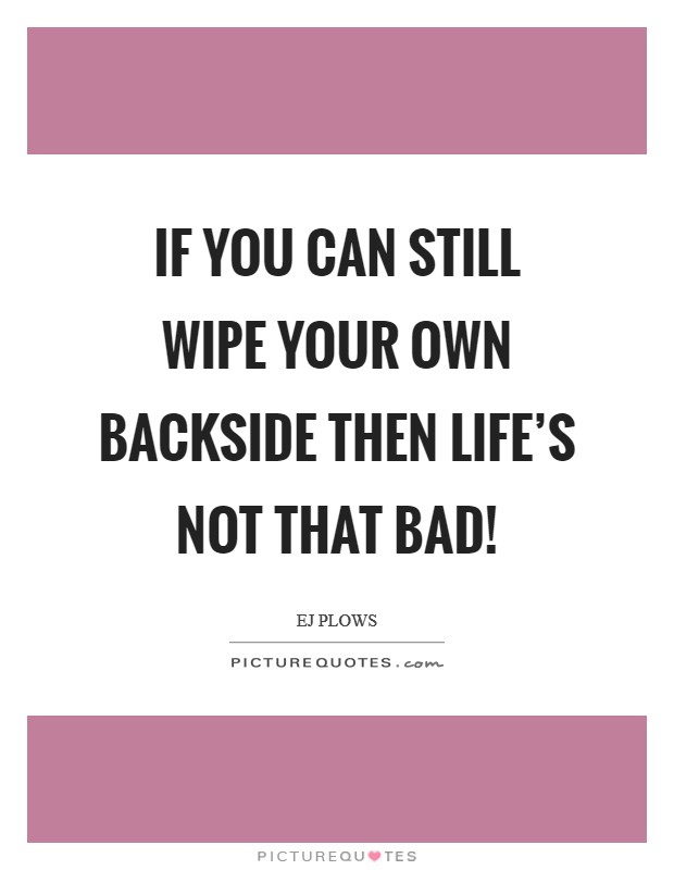 If you can still wipe your own backside then life's not that bad! Picture Quote #1