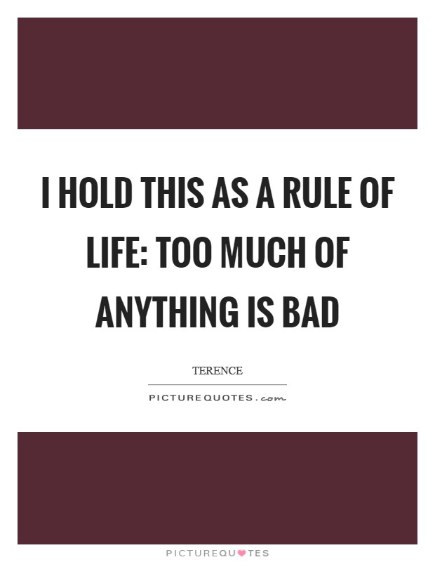 I hold this as a rule of life: too much of anything is bad Picture Quote #1
