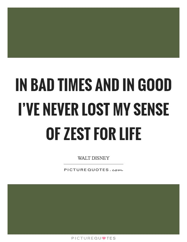 In bad times and in good I've never lost my sense of zest for life Picture Quote #1
