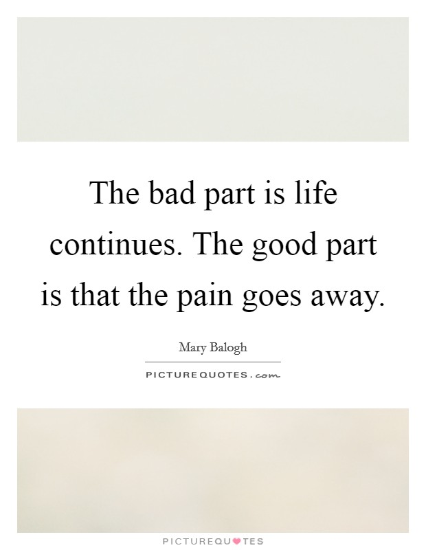 The bad part is life continues. The good part is that the pain goes away. Picture Quote #1