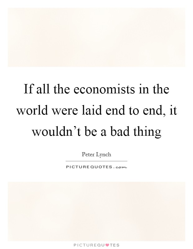 If all the economists in the world were laid end to end, it wouldn't be a bad thing Picture Quote #1