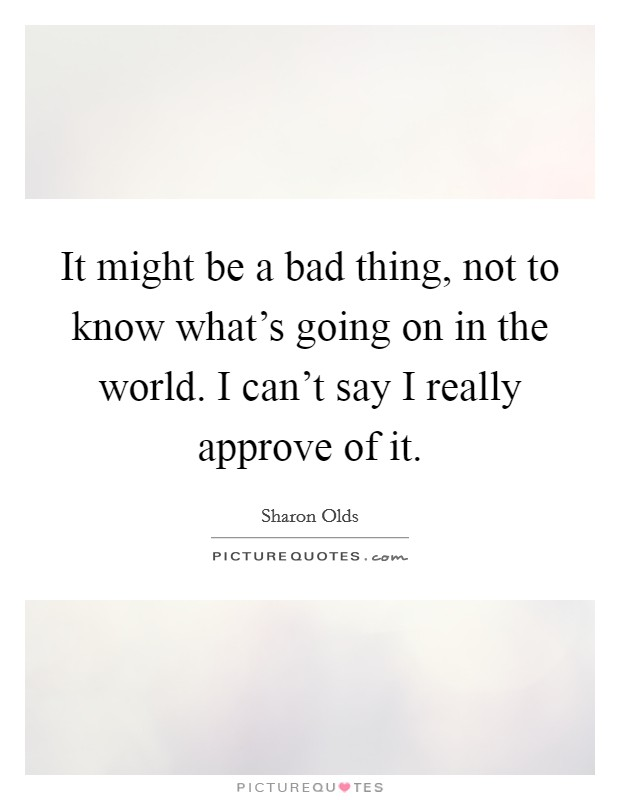 It might be a bad thing, not to know what's going on in the world. I can't say I really approve of it Picture Quote #1