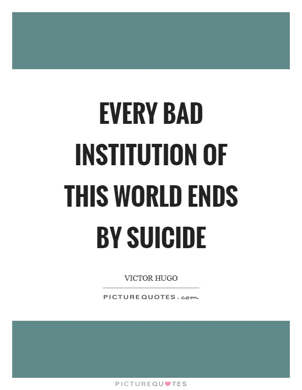 Every bad institution of this world ends by suicide Picture Quote #1