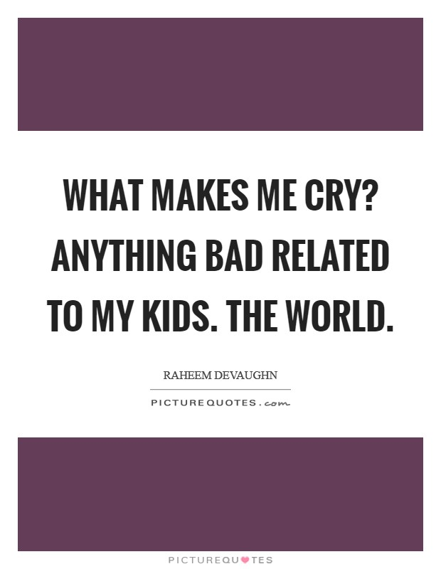 What makes me cry? Anything bad related to my kids. The world Picture Quote #1