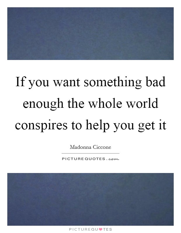 If you want something bad enough the whole world conspires to help you get it Picture Quote #1