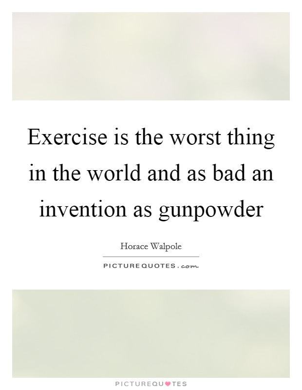 Exercise is the worst thing in the world and as bad an invention as gunpowder Picture Quote #1
