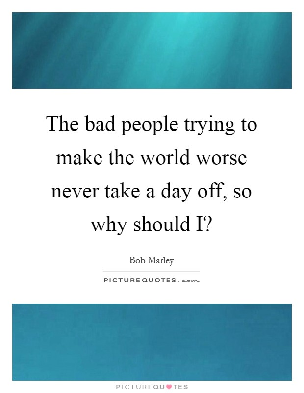 The bad people trying to make the world worse never take a day off, so why should I? Picture Quote #1