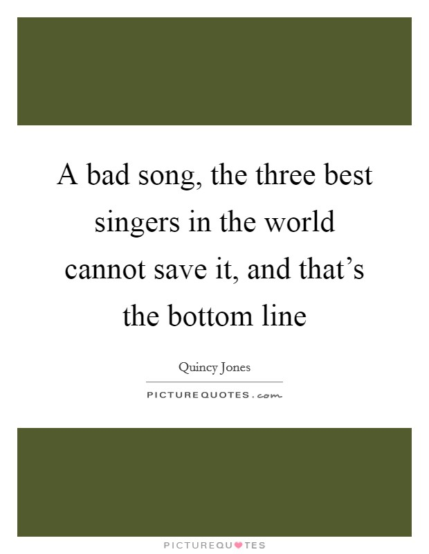 A bad song, the three best singers in the world cannot save it, and that's the bottom line Picture Quote #1