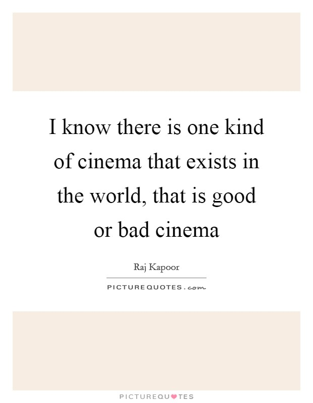 I know there is one kind of cinema that exists in the world, that is good or bad cinema Picture Quote #1