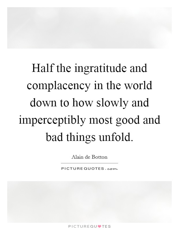Half the ingratitude and complacency in the world down to how slowly and imperceptibly most good and bad things unfold Picture Quote #1