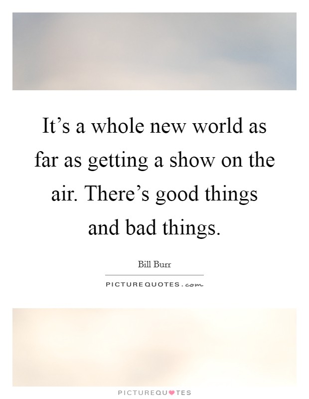 It's a whole new world as far as getting a show on the air. There's good things and bad things Picture Quote #1