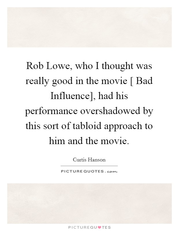 Rob Lowe, who I thought was really good in the movie [ Bad Influence], had his performance overshadowed by this sort of tabloid approach to him and the movie Picture Quote #1