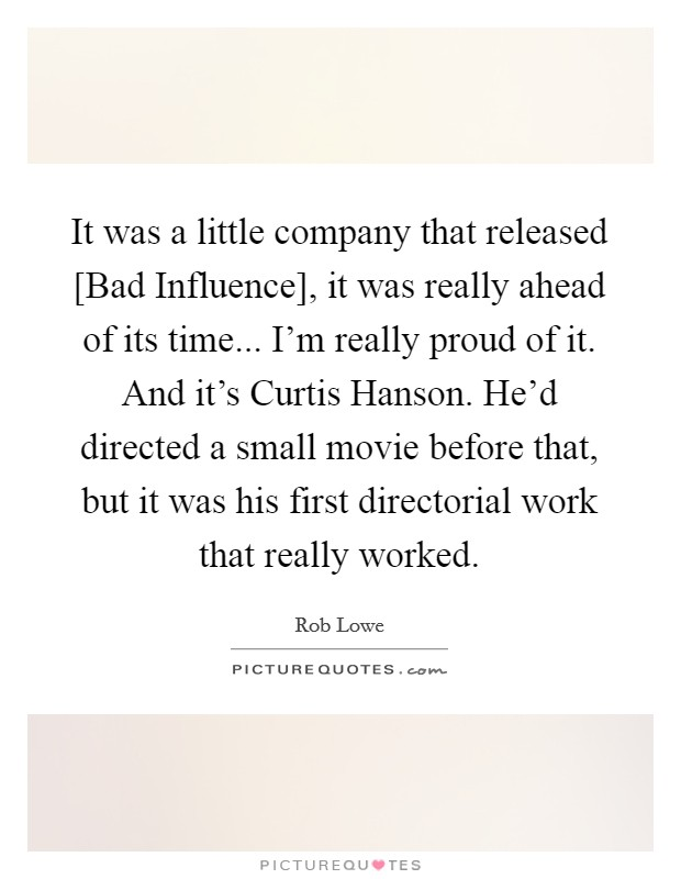 It was a little company that released [Bad Influence], it was really ahead of its time... I'm really proud of it. And it's Curtis Hanson. He'd directed a small movie before that, but it was his first directorial work that really worked Picture Quote #1