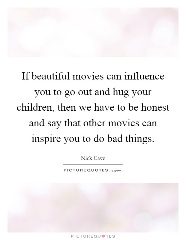 If beautiful movies can influence you to go out and hug your children, then we have to be honest and say that other movies can inspire you to do bad things Picture Quote #1