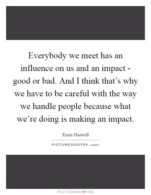 Everybody we meet has an influence on us and an impact - good or bad. And I think that's why we have to be careful with the way we handle people because what we're doing is making an impact Picture Quote #1