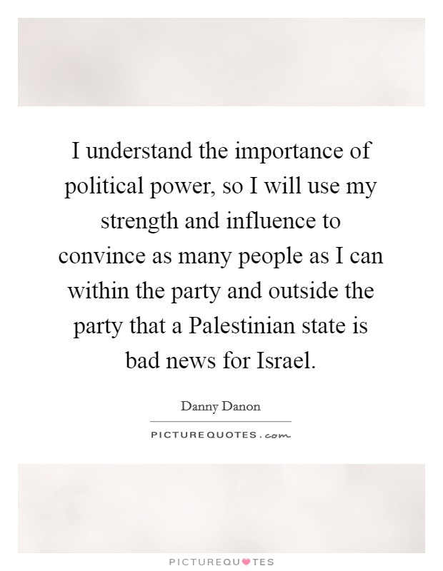 I understand the importance of political power, so I will use my strength and influence to convince as many people as I can within the party and outside the party that a Palestinian state is bad news for Israel Picture Quote #1