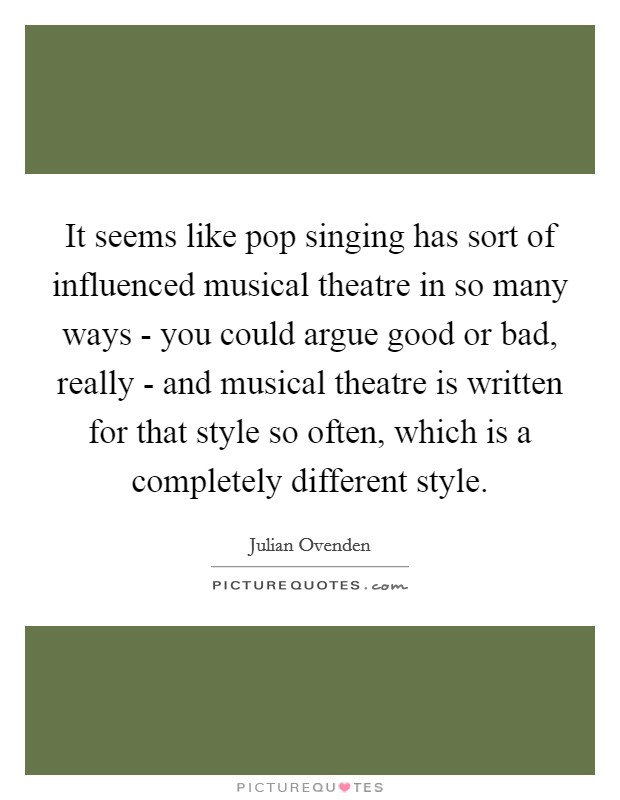 It seems like pop singing has sort of influenced musical theatre in so many ways - you could argue good or bad, really - and musical theatre is written for that style so often, which is a completely different style Picture Quote #1