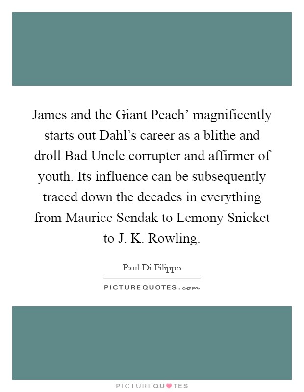 James and the Giant Peach' magnificently starts out Dahl's career as a blithe and droll Bad Uncle corrupter and affirmer of youth. Its influence can be subsequently traced down the decades in everything from Maurice Sendak to Lemony Snicket to J. K. Rowling Picture Quote #1