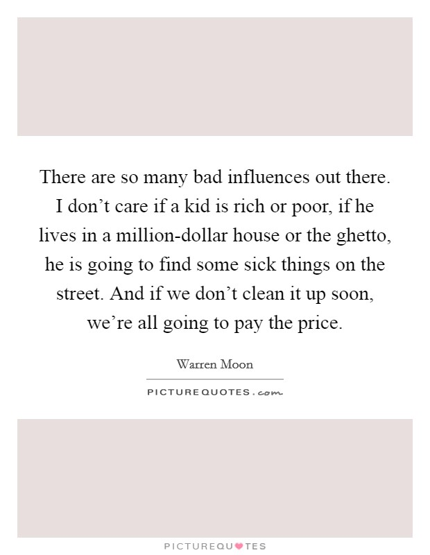 There are so many bad influences out there. I don't care if a kid is rich or poor, if he lives in a million-dollar house or the ghetto, he is going to find some sick things on the street. And if we don't clean it up soon, we're all going to pay the price Picture Quote #1