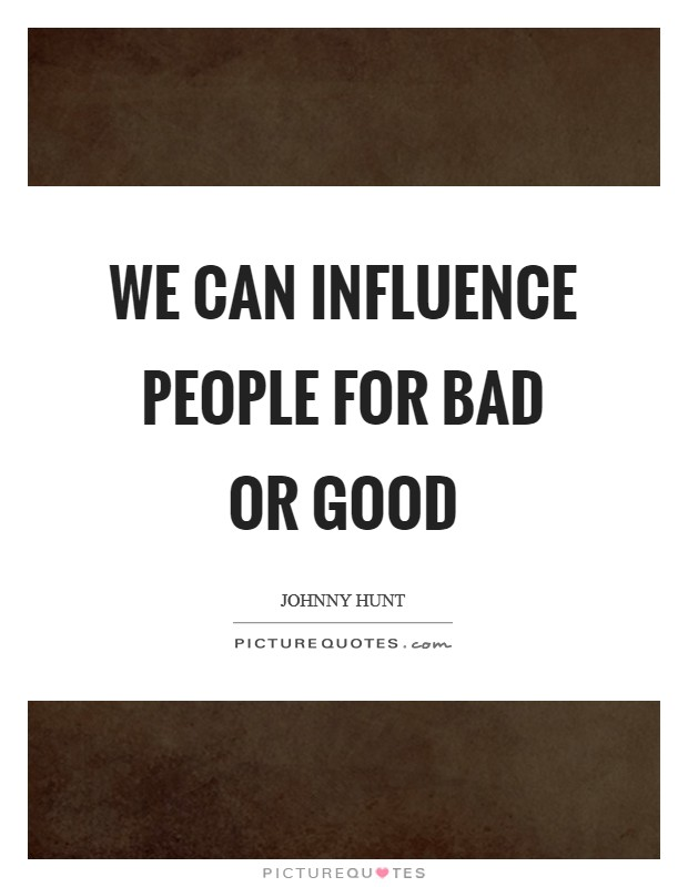 We can influence people for bad or good Picture Quote #1