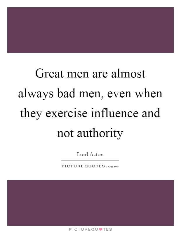 Great men are almost always bad men, even when they exercise influence and not authority Picture Quote #1