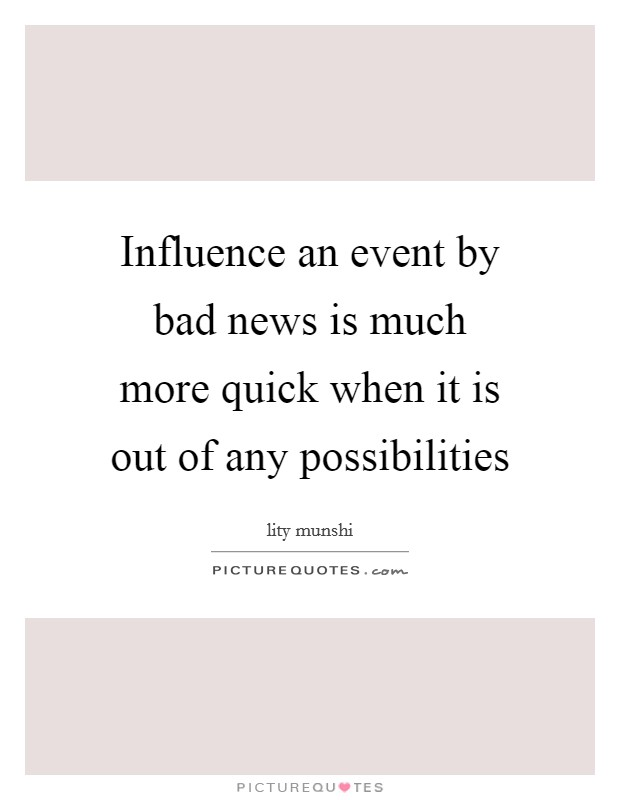Influence an event by bad news is much more quick when it is out of any possibilities Picture Quote #1