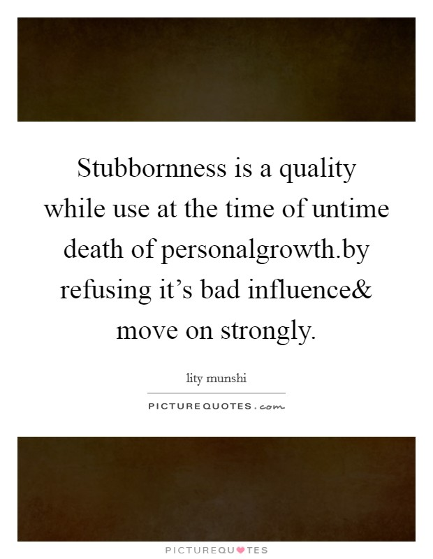 Stubbornness is a quality while use at the time of untime death of personalgrowth.by refusing it's bad influence Picture Quote #1