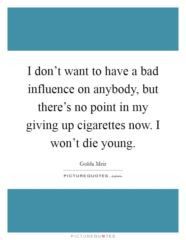 I don't want to have a bad influence on anybody, but there's no point in my giving up cigarettes now. I won't die young Picture Quote #1