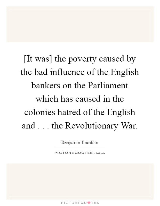 [It was] the poverty caused by the bad influence of the English bankers on the Parliament which has caused in the colonies hatred of the English and . . . the Revolutionary War Picture Quote #1