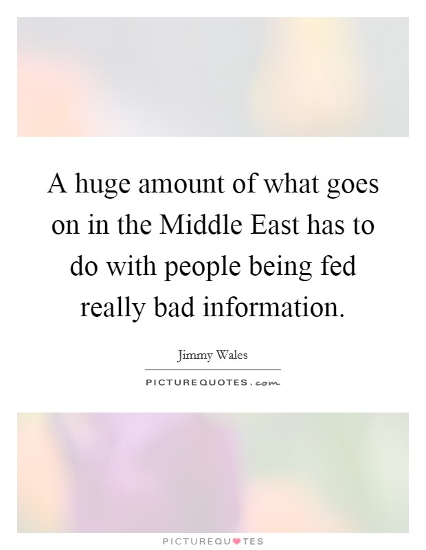 A huge amount of what goes on in the Middle East has to do with people being fed really bad information Picture Quote #1