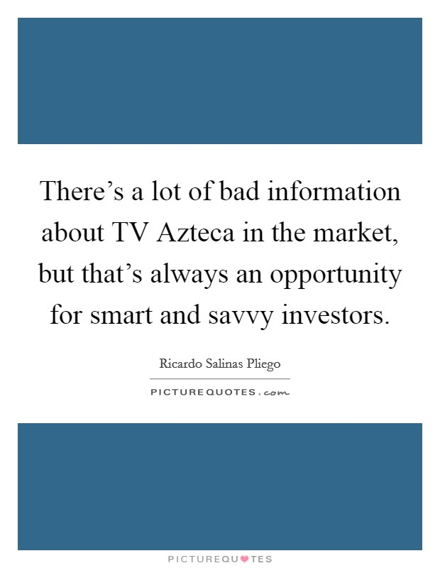 There's a lot of bad information about TV Azteca in the market, but that's always an opportunity for smart and savvy investors Picture Quote #1