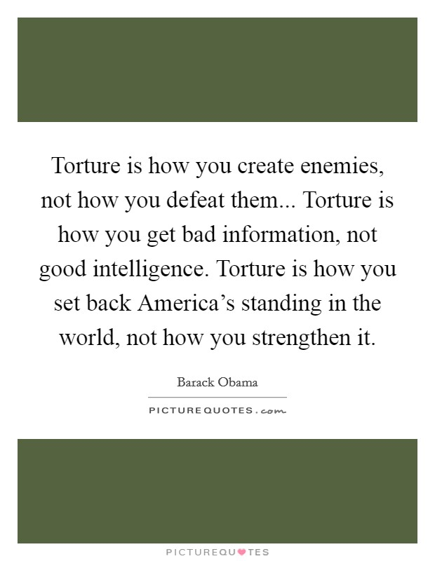 Torture is how you create enemies, not how you defeat them... Torture is how you get bad information, not good intelligence. Torture is how you set back America's standing in the world, not how you strengthen it Picture Quote #1