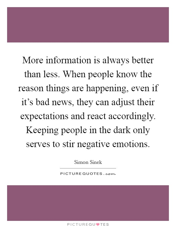 More information is always better than less. When people know the reason things are happening, even if it's bad news, they can adjust their expectations and react accordingly. Keeping people in the dark only serves to stir negative emotions Picture Quote #1