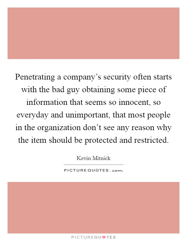 Penetrating a company's security often starts with the bad guy obtaining some piece of information that seems so innocent, so everyday and unimportant, that most people in the organization don't see any reason why the item should be protected and restricted Picture Quote #1