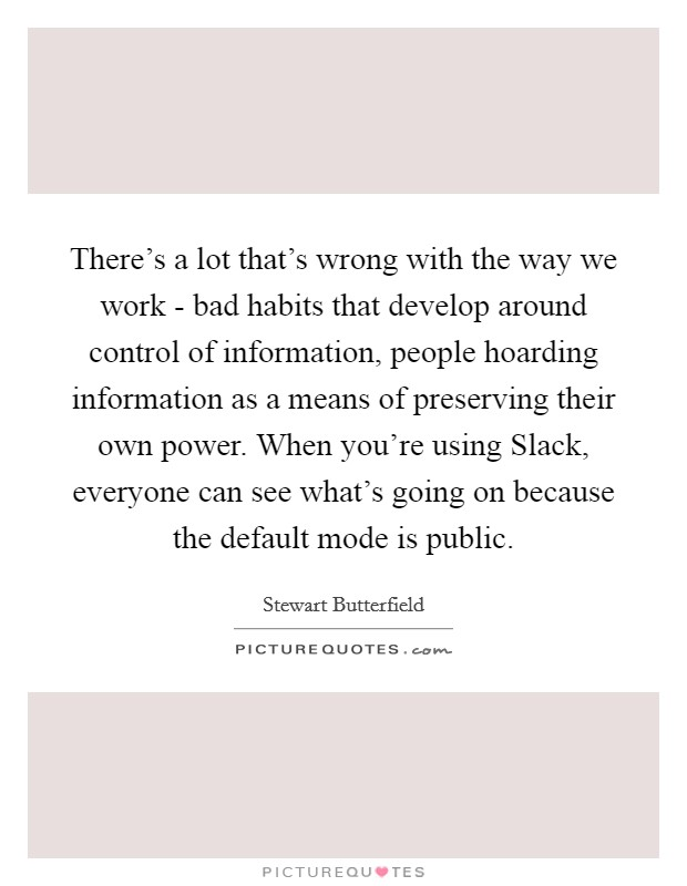 There's a lot that's wrong with the way we work - bad habits that develop around control of information, people hoarding information as a means of preserving their own power. When you're using Slack, everyone can see what's going on because the default mode is public Picture Quote #1