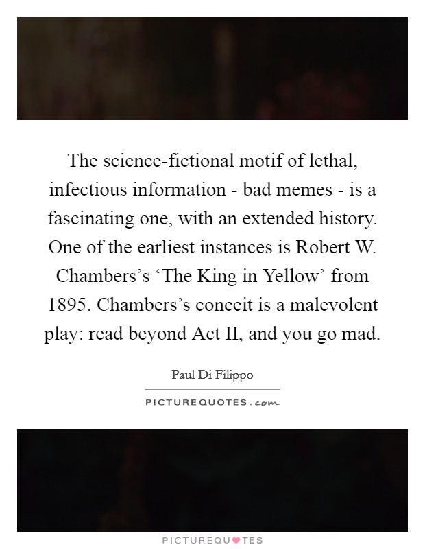 The science-fictional motif of lethal, infectious information - bad memes - is a fascinating one, with an extended history. One of the earliest instances is Robert W. Chambers's 'The King in Yellow' from 1895. Chambers's conceit is a malevolent play: read beyond Act II, and you go mad Picture Quote #1