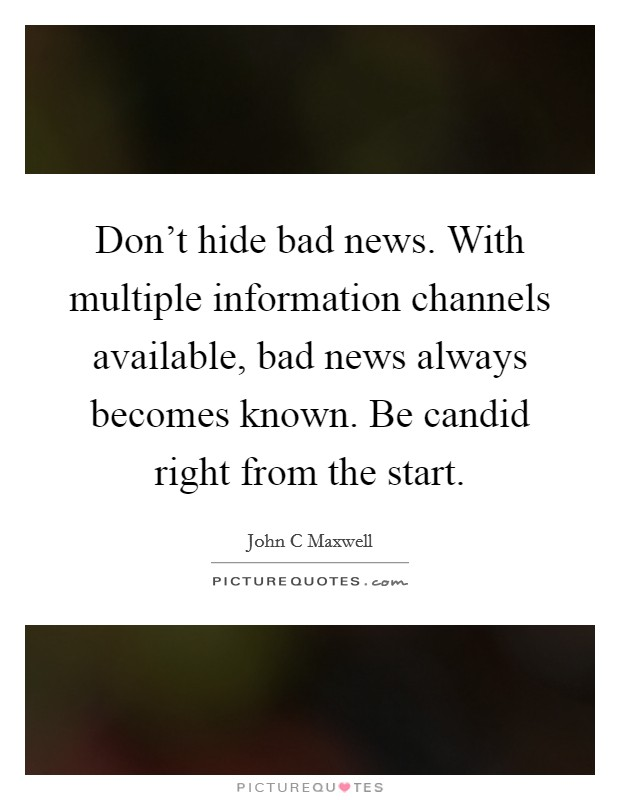 Don't hide bad news. With multiple information channels available, bad news always becomes known. Be candid right from the start Picture Quote #1