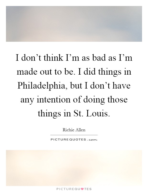 I don't think I'm as bad as I'm made out to be. I did things in Philadelphia, but I don't have any intention of doing those things in St. Louis Picture Quote #1