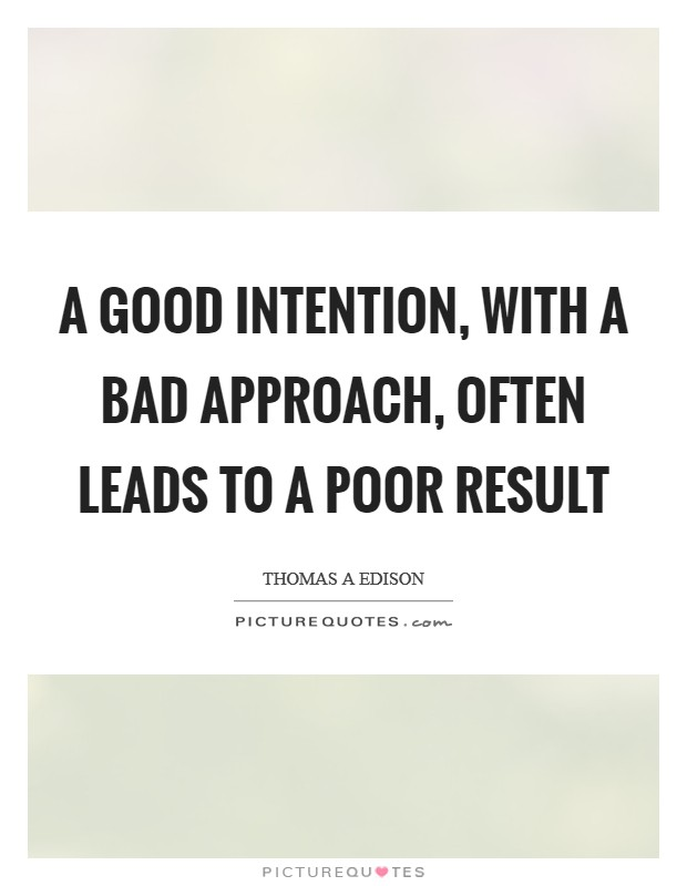 A good intention, with a bad approach, often leads to a poor result Picture Quote #1