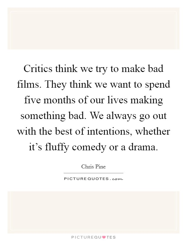Critics think we try to make bad films. They think we want to spend five months of our lives making something bad. We always go out with the best of intentions, whether it's fluffy comedy or a drama Picture Quote #1