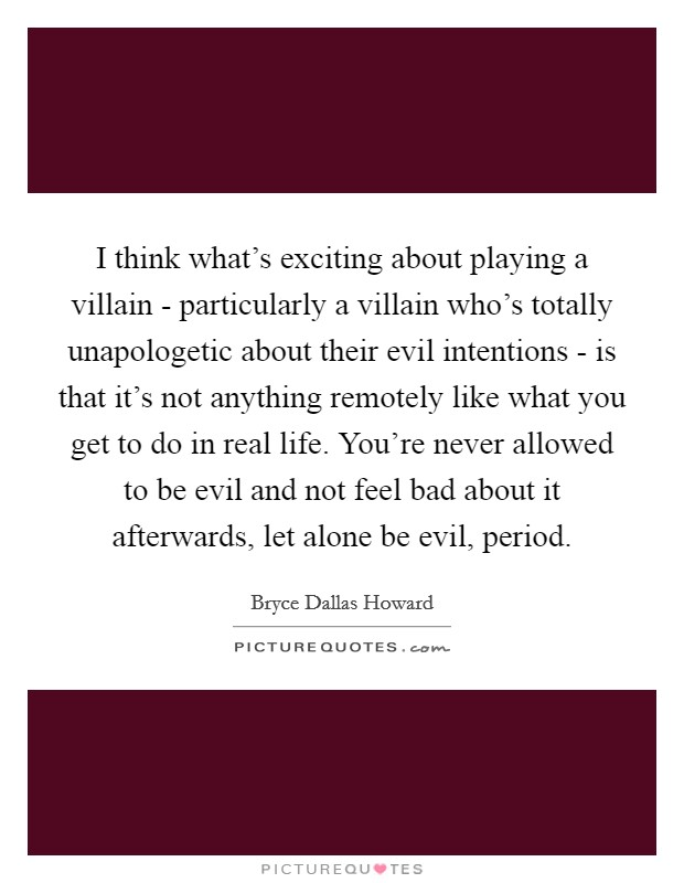 I think what's exciting about playing a villain - particularly a villain who's totally unapologetic about their evil intentions - is that it's not anything remotely like what you get to do in real life. You're never allowed to be evil and not feel bad about it afterwards, let alone be evil, period Picture Quote #1