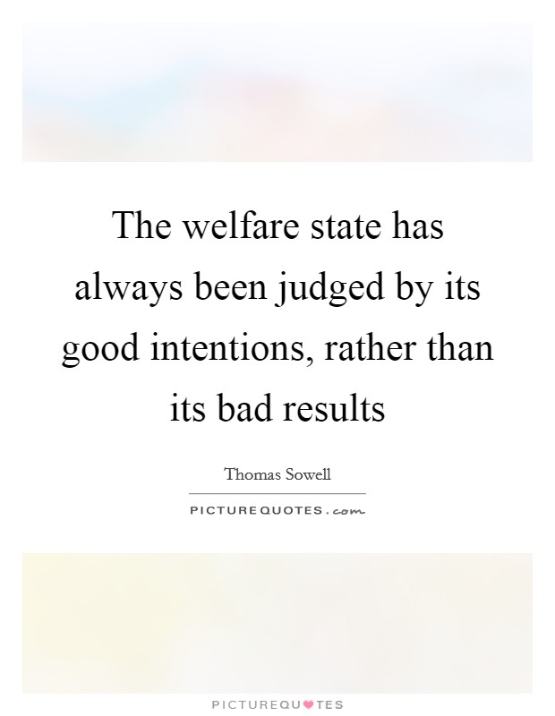 The welfare state has always been judged by its good intentions, rather than its bad results Picture Quote #1