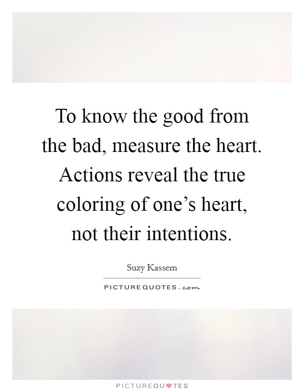 To know the good from the bad, measure the heart. Actions reveal the true coloring of one's heart, not their intentions Picture Quote #1