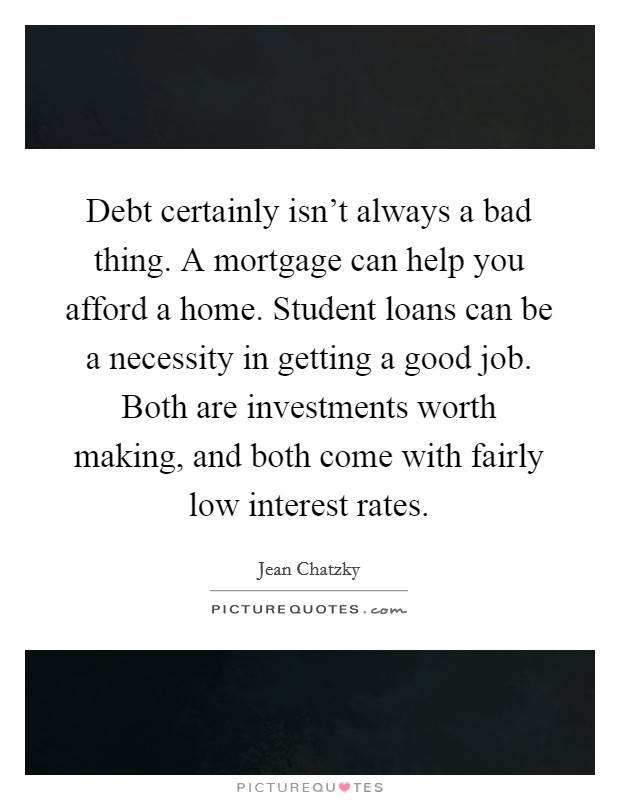 Debt certainly isn't always a bad thing. A mortgage can help you afford a home. Student loans can be a necessity in getting a good job. Both are investments worth making, and both come with fairly low interest rates Picture Quote #1