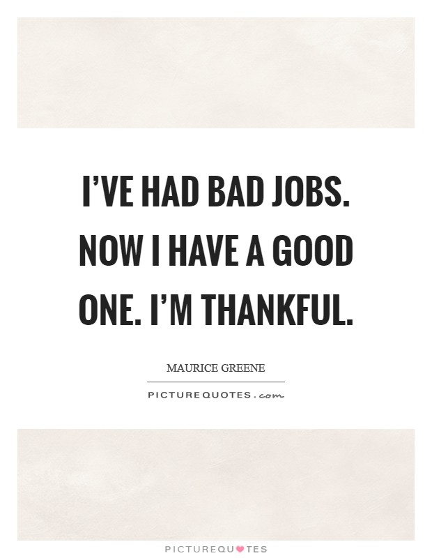 I've had bad jobs. Now I have a good one. I'm thankful Picture Quote #1
