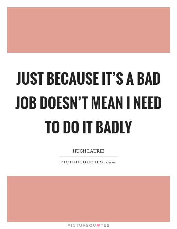 Just because it's a bad job doesn't mean I need to do it badly Picture Quote #1