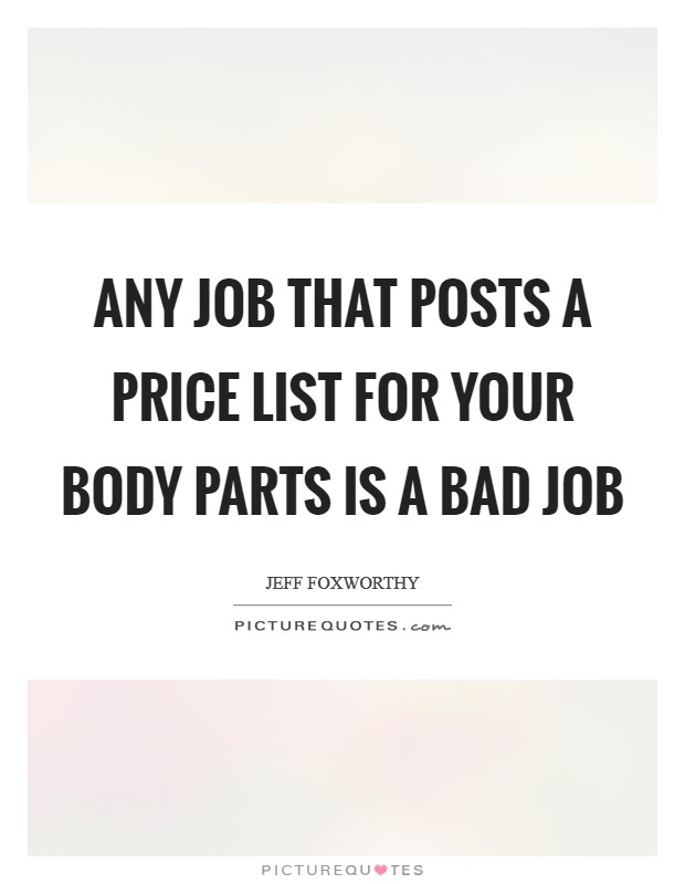Any job that posts a price list for your body parts is a bad job Picture Quote #1