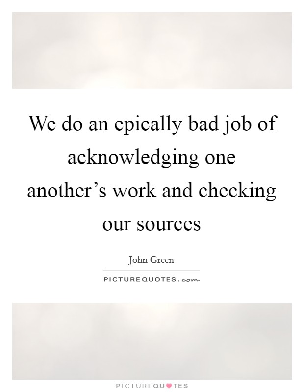 We do an epically bad job of acknowledging one another's work and checking our sources Picture Quote #1